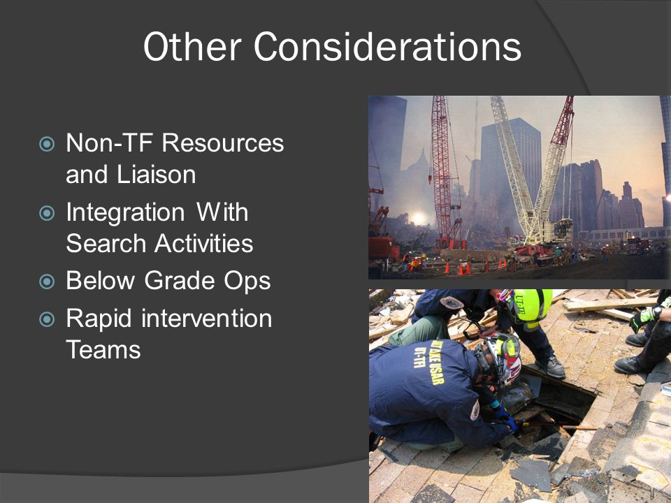 Other Considerations  Non-TF Resources and Liaison  Integration With Search Activities  Below Grade Ops  Rapid intervention Teams