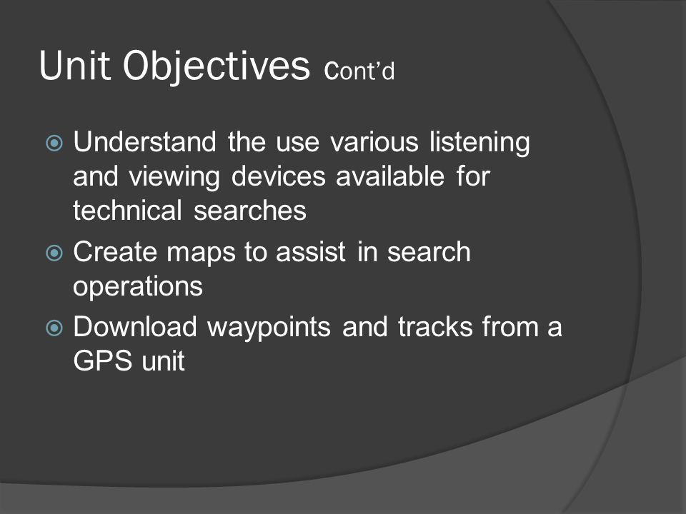 Unit Objectives Cont'd  Understand the use various listening and viewing devices available for technical searches  Create maps to assist in search operations  Download waypoints and tracks from a GPS unit
