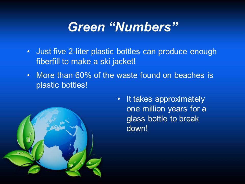 Just five 2-liter plastic bottles can produce enough fiberfill to make a ski jacket! More than 60% of the waste found on beaches is plastic bottles! I