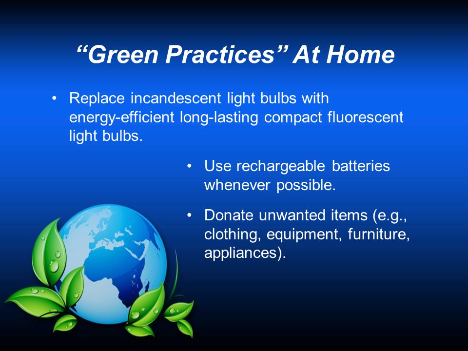 Green Practices At Home (cont'd) Repair older items rather than purchasing new ones.