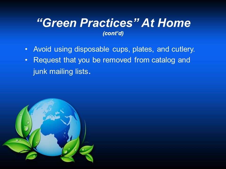 """Green Practices"" At Home (cont'd) Avoid using disposable cups, plates, and cutlery. Request that you be removed from catalog and junk mailing lists."