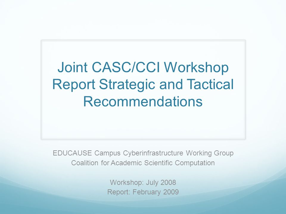 Joint CASC/CCI Workshop Report Strategic and Tactical Recommendations EDUCAUSE Campus Cyberinfrastructure Working Group Coalition for Academic Scienti