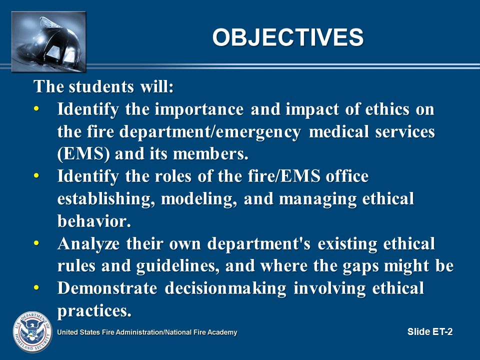 Slide ET-23 SOURCES OF ETHICS GROUPS: HAVE: LEADING TO: WHICH CREATES: SOCIETY IN GENERAL LOCAL COMMUNITY FIRE DEPARTMENT AS A WHOLE SUBUNITS OF DEPARTMENT (Paid/Volunteer, Firefighter/EMT, Shifts/Platoons, Ranks, Stations, Specialties, Associations/Unions, etc.) PLUS INDIVIDUALS Beliefs Cultures Principles Values Missions Standards Policies Rules/Regulations Laws Training/Education Economic Requirements and Restraints Needs Preferences EXPECTATIONS ABOUT BEHAVIOR Group, Organizational, and Individual ETHICS