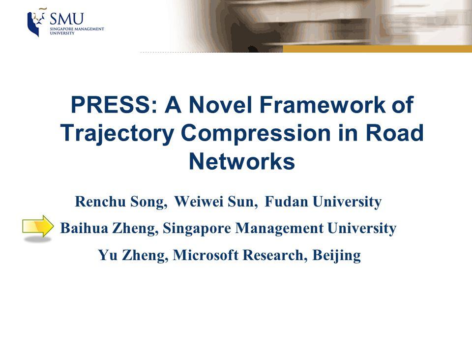 PRESS: A Novel Framework of Trajectory Compression in Road Networks Renchu Song, Weiwei Sun, Fudan University Baihua Zheng, Singapore Management Unive
