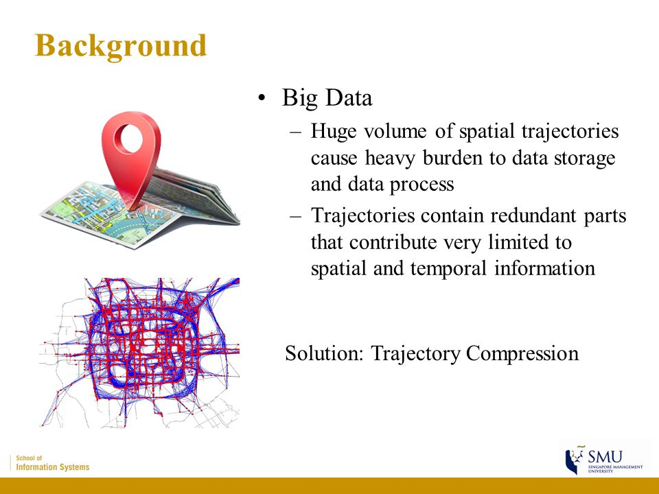 Background Big Data –Huge volume of spatial trajectories cause heavy burden to data storage and data process –Trajectories contain redundant parts tha