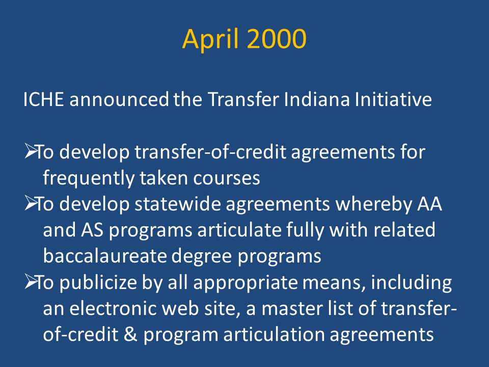 April 2000 ICHE announced the Transfer Indiana Initiative  To develop transfer-of-credit agreements for frequently taken courses  To develop statewide agreements whereby AA and AS programs articulate fully with related baccalaureate degree programs  To publicize by all appropriate means, including an electronic web site, a master list of transfer- of-credit & program articulation agreements
