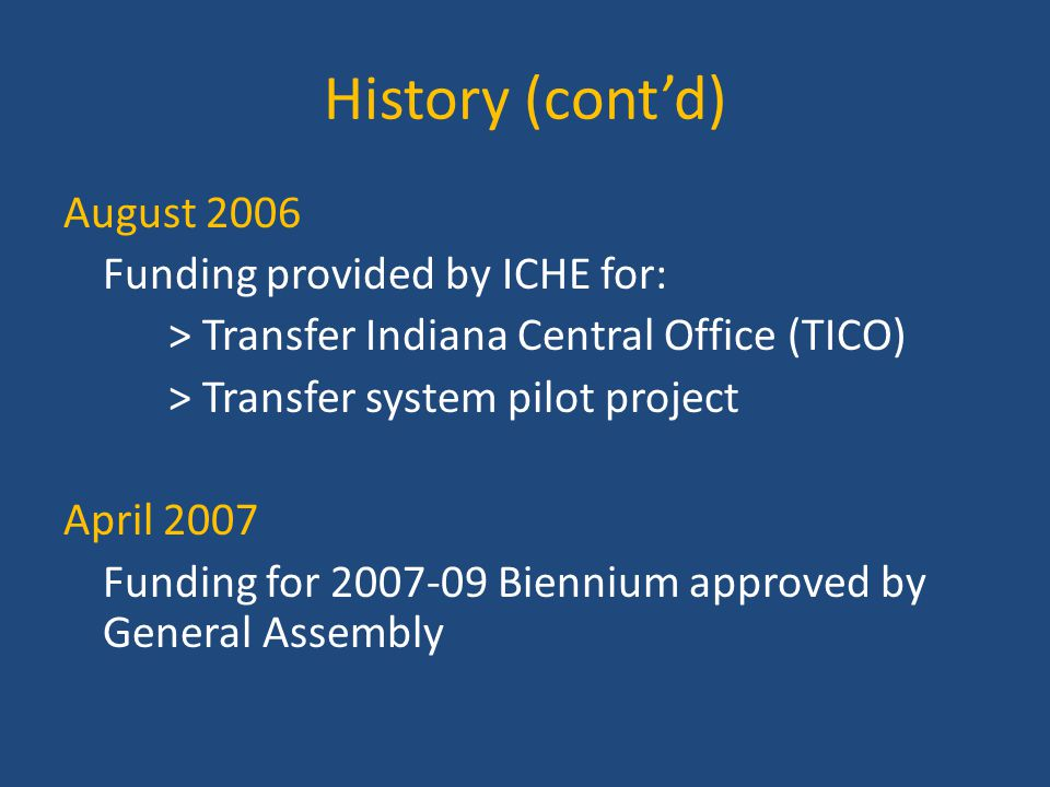History (cont'd) August 2006 Funding provided by ICHE for: > Transfer Indiana Central Office (TICO) > Transfer system pilot project April 2007 Funding for 2007-09 Biennium approved by General Assembly