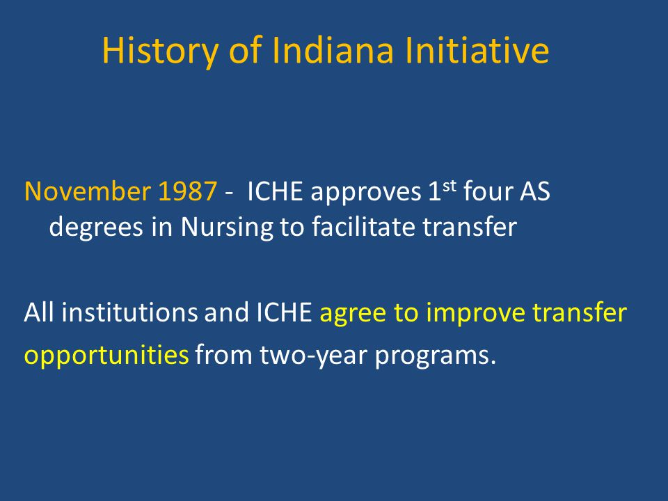 History of Indiana Initiative November 1987 - ICHE approves 1 st four AS degrees in Nursing to facilitate transfer All institutions and ICHE agree to improve transfer opportunities from two-year programs.