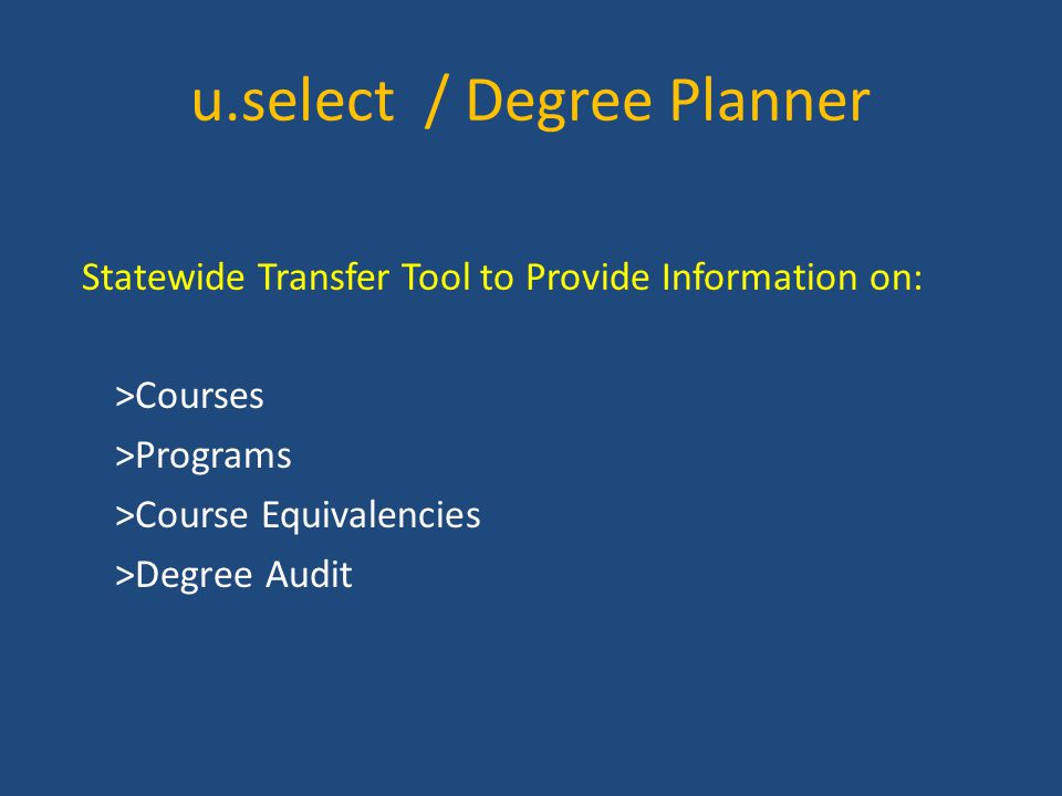 u.select / Degree Planner Statewide Transfer Tool to Provide Information on: >Courses >Programs >Course Equivalencies >Degree Audit