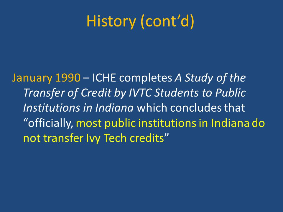 History (cont'd) January 1990 – ICHE completes A Study of the Transfer of Credit by IVTC Students to Public Institutions in Indiana which concludes that officially, most public institutions in Indiana do not transfer Ivy Tech credits