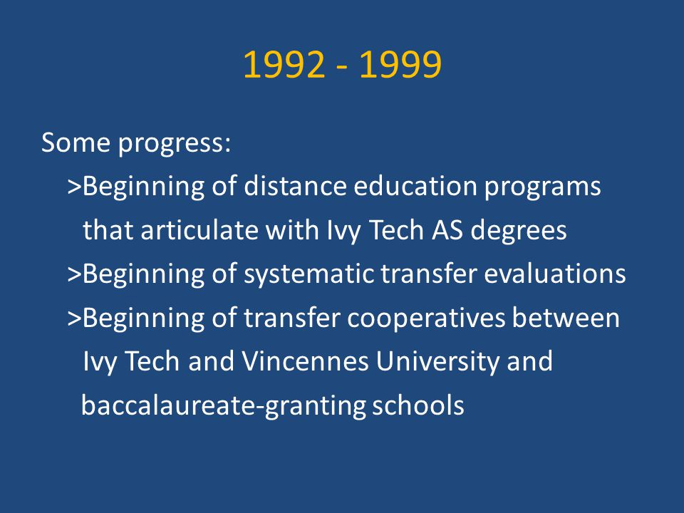 1992 - 1999 Some progress: >Beginning of distance education programs that articulate with Ivy Tech AS degrees >Beginning of systematic transfer evaluations >Beginning of transfer cooperatives between Ivy Tech and Vincennes University and baccalaureate-granting schools
