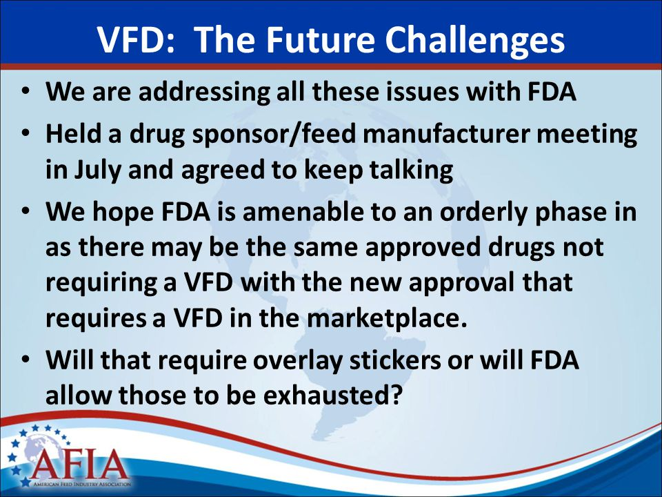 VFD: The Future Challenges We are addressing all these issues with FDA Held a drug sponsor/feed manufacturer meeting in July and agreed to keep talking We hope FDA is amenable to an orderly phase in as there may be the same approved drugs not requiring a VFD with the new approval that requires a VFD in the marketplace.