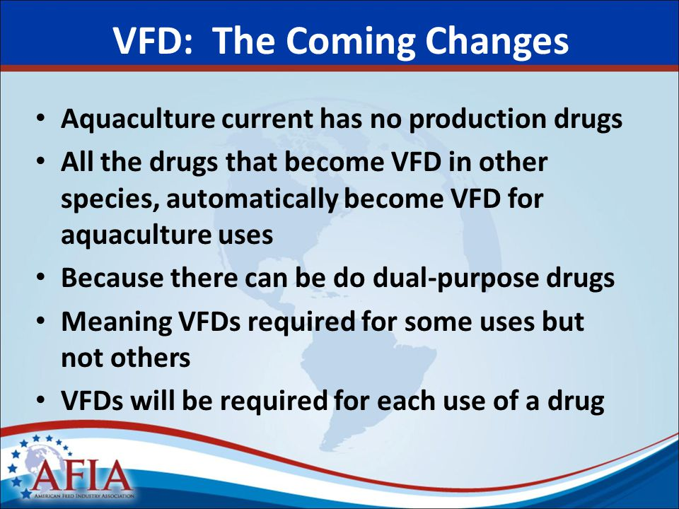 VFD: The Coming Changes Aquaculture current has no production drugs All the drugs that become VFD in other species, automatically become VFD for aquaculture uses Because there can be do dual-purpose drugs Meaning VFDs required for some uses but not others VFDs will be required for each use of a drug