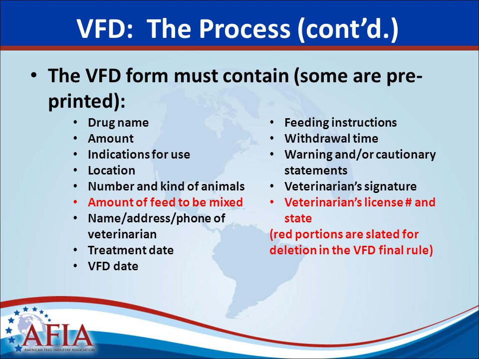 The VFD form must contain (some are pre- printed): VFD: The Process (cont'd.) Drug name Amount Indications for use Location Number and kind of animals Amount of feed to be mixed Name/address/phone of veterinarian Treatment date VFD date Feeding instructions Withdrawal time Warning and/or cautionary statements Veterinarian's signature Veterinarian's license # and state (red portions are slated for deletion in the VFD final rule)