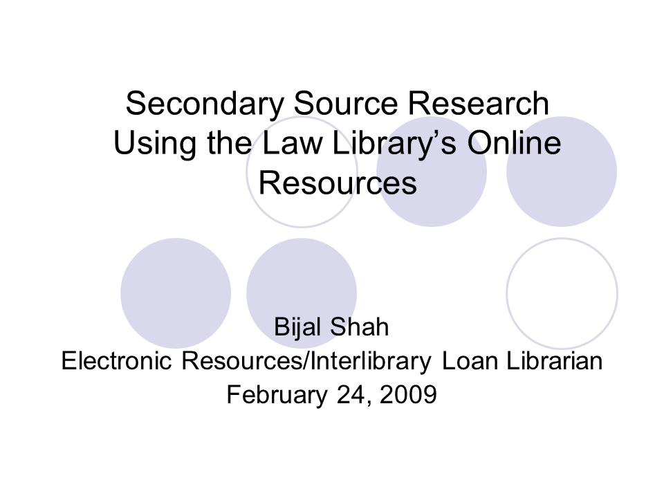 Secondary Source Research Using the Law Library's Online Resources Bijal Shah Electronic Resources/Interlibrary Loan Librarian February 24, 2009