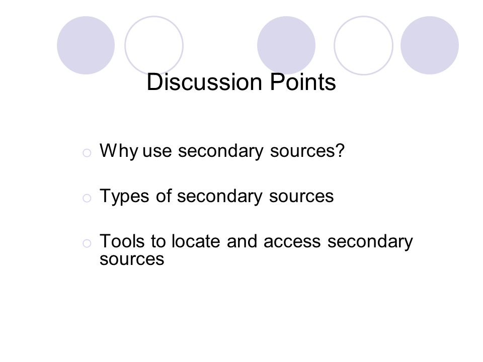 Discussion Points o Why use secondary sources? o Types of secondary sources o Tools to locate and access secondary sources