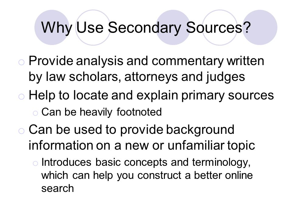 Why Use Secondary Sources? o Provide analysis and commentary written by law scholars, attorneys and judges o Help to locate and explain primary source