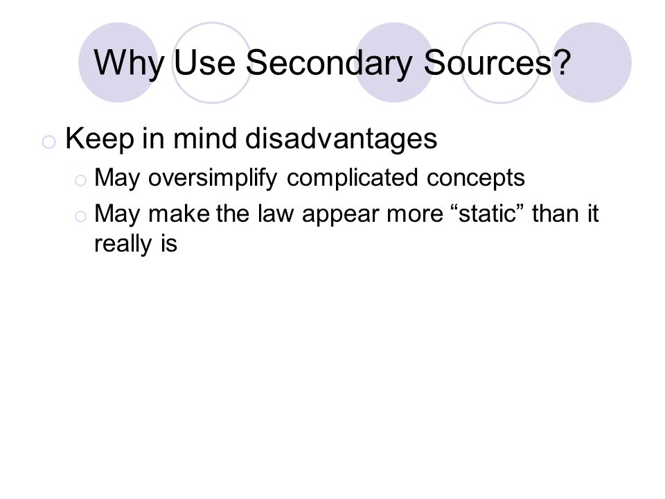 "Why Use Secondary Sources? o Keep in mind disadvantages o May oversimplify complicated concepts o May make the law appear more ""static"" than it really"