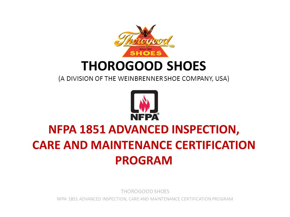 THOROGOOD SHOES (A DIVISION OF THE WEINBRENNER SHOE COMPANY, USA) NFPA 1851 ADVANCED INSPECTION, CARE AND MAINTENANCE CERTIFICATION PROGRAM THOROGOOD SHOES NFPA 1851 ADVANCED INSPECTION, CARE AND MAINTENANCE CERTIFICATION PROGRAM