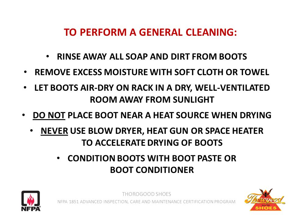 TO PERFORM A GENERAL CLEANING: RINSE AWAY ALL SOAP AND DIRT FROM BOOTS REMOVE EXCESS MOISTURE WITH SOFT CLOTH OR TOWEL LET BOOTS AIR-DRY ON RACK IN A