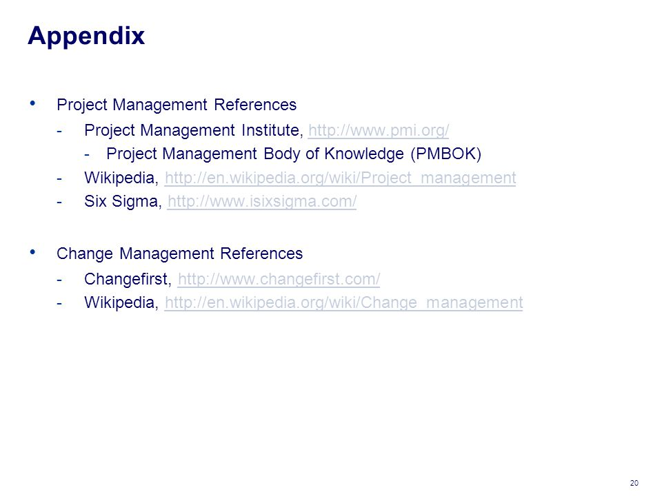 Appendix Project Management References -Project Management Institute, http://www.pmi.org/http://www.pmi.org/ -Project Management Body of Knowledge (PMBOK) -Wikipedia, http://en.wikipedia.org/wiki/Project_managementhttp://en.wikipedia.org/wiki/Project_management -Six Sigma, http://www.isixsigma.com/http://www.isixsigma.com/ Change Management References -Changefirst, http://www.changefirst.com/http://www.changefirst.com/ -Wikipedia, http://en.wikipedia.org/wiki/Change_managementhttp://en.wikipedia.org/wiki/Change_management 20