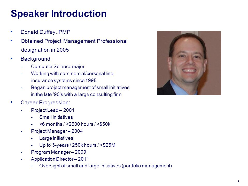 Speaker Introduction 4 Donald Duffey, PMP Obtained Project Management Professional designation in 2005 Background -Computer Science major -Working with commercial/personal line insurance systems since 1995 -Began project management of small initiatives in the late '90's with a large consulting firm Career Progression: -Project Lead – 2001 -Small initiatives -<6 months / <2500 hours / <$50k -Project Manager – 2004 -Large initiatives -Up to 3-years / 250k hours / >$25M -Program Manager – 2009 -Application Director – 2011 -Oversight of small and large initiatives (portfolio management)