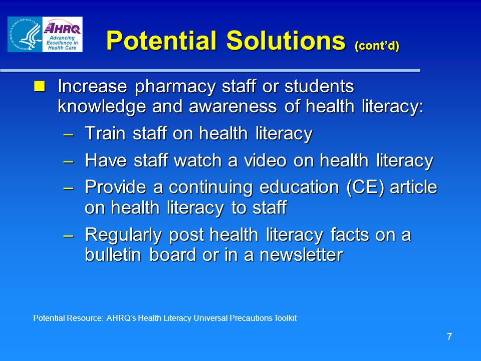 Potential Solutions (cont'd) Increase pharmacy staff or students knowledge and awareness of health literacy: Increase pharmacy staff or students knowledge and awareness of health literacy: – Train staff on health literacy – Have staff watch a video on health literacy – Provide a continuing education (CE) article on health literacy to staff – Regularly post health literacy facts on a bulletin board or in a newsletter Potential Resource: AHRQ's Health Literacy Universal Precautions Toolkit 7
