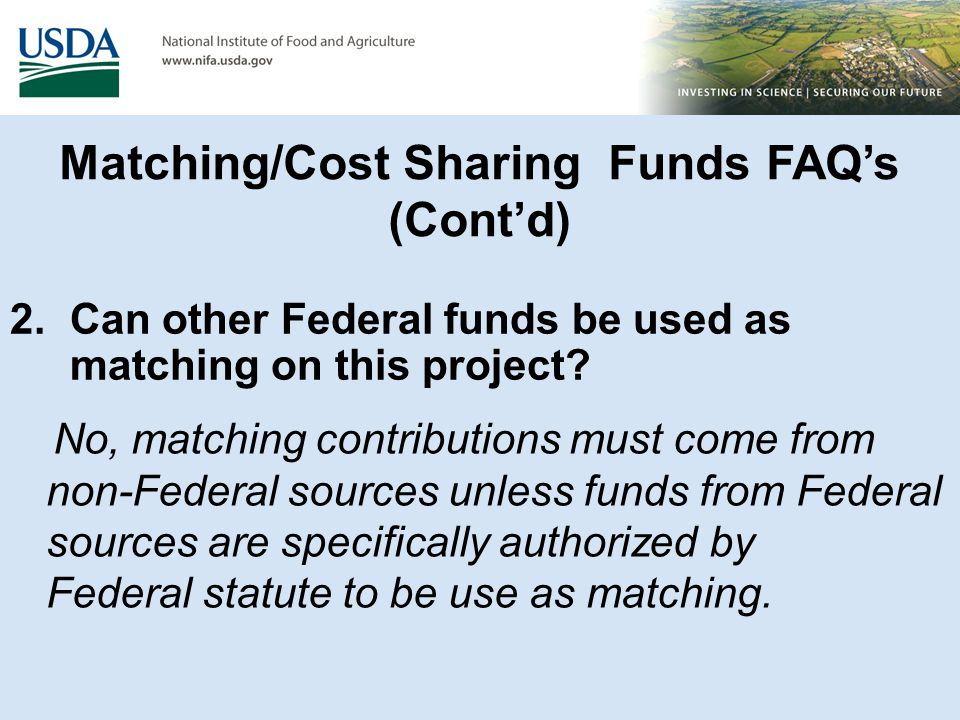 Matching/Cost Sharing Funds FAQ's (Cont'd) 2. Can other Federal funds be used as matching on this project? No, matching contributions must come from n