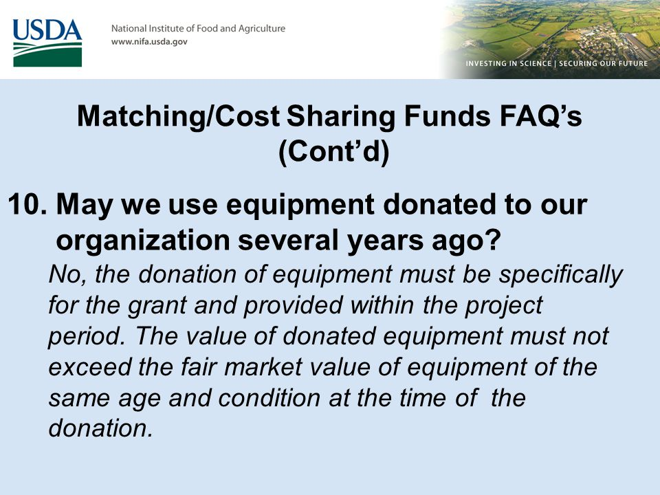 Matching/Cost Sharing Funds FAQ's (Cont'd) 10. May we use equipment donated to our organization several years ago? No, the donation of equipment must