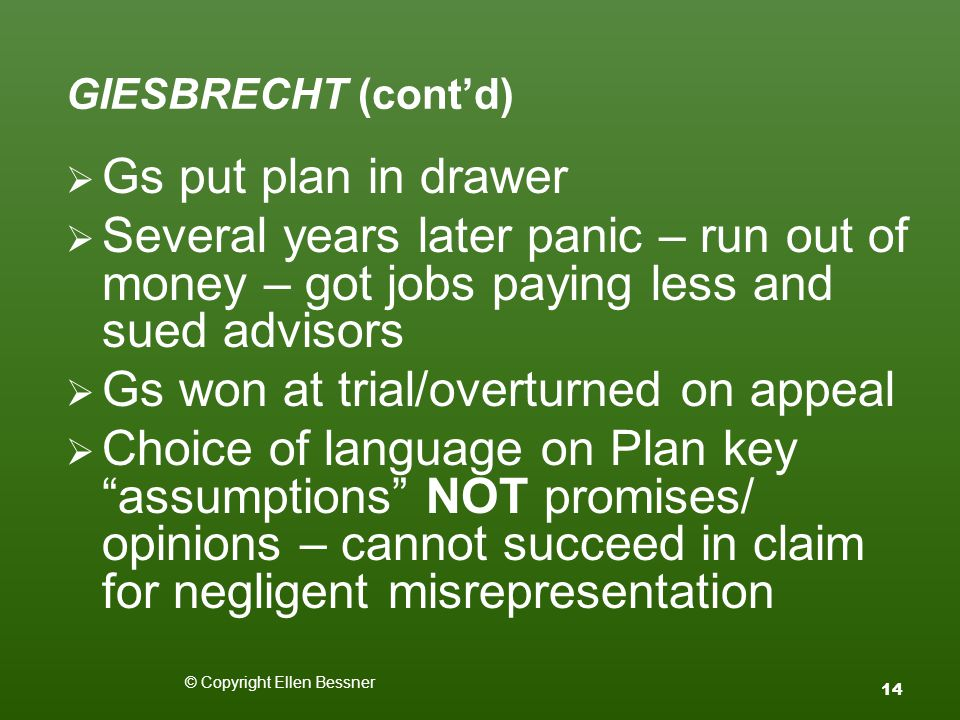 GIESBRECHT (cont'd)  Gs put plan in drawer  Several years later panic – run out of money – got jobs paying less and sued advisors  Gs won at trial/overturned on appeal  Choice of language on Plan key assumptions NOT promises/ opinions – cannot succeed in claim for negligent misrepresentation © Copyright Ellen Bessner 14