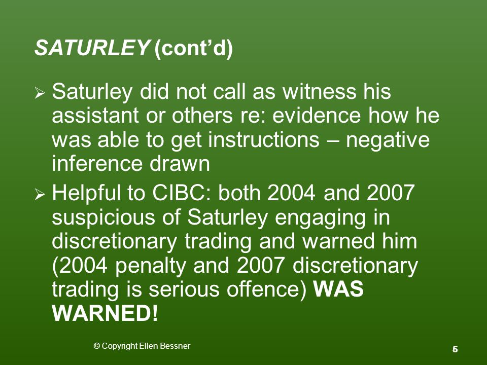 SATURLEY (cont'd)  Saturley did not call as witness his assistant or others re: evidence how he was able to get instructions – negative inference drawn  Helpful to CIBC: both 2004 and 2007 suspicious of Saturley engaging in discretionary trading and warned him (2004 penalty and 2007 discretionary trading is serious offence) WAS WARNED.