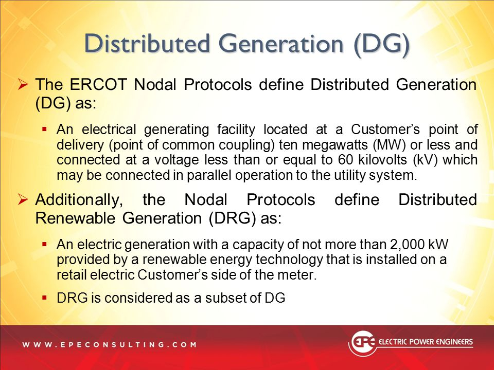  The ERCOT Nodal Protocols define Distributed Generation (DG) as:  An electrical generating facility located at a Customer's point of delivery (poin