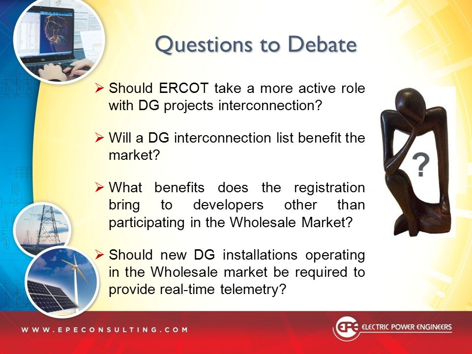 Questions to Debate  Should ERCOT take a more active role with DG projects interconnection?  Will a DG interconnection list benefit the market?  Wh