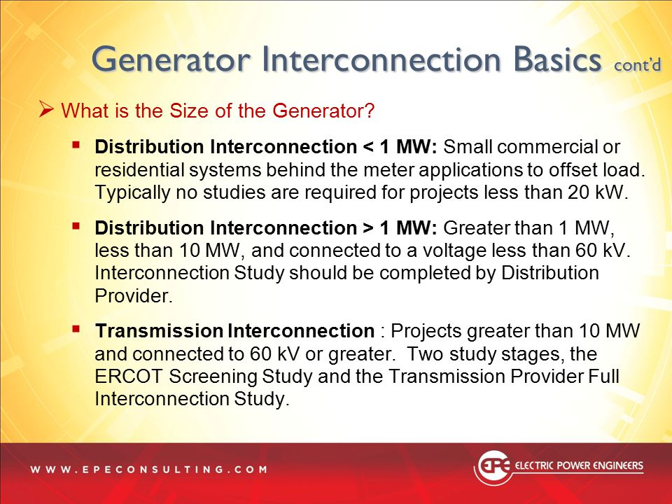  What is the Size of the Generator?  Distribution Interconnection < 1 MW: Small commercial or residential systems behind the meter applications to o