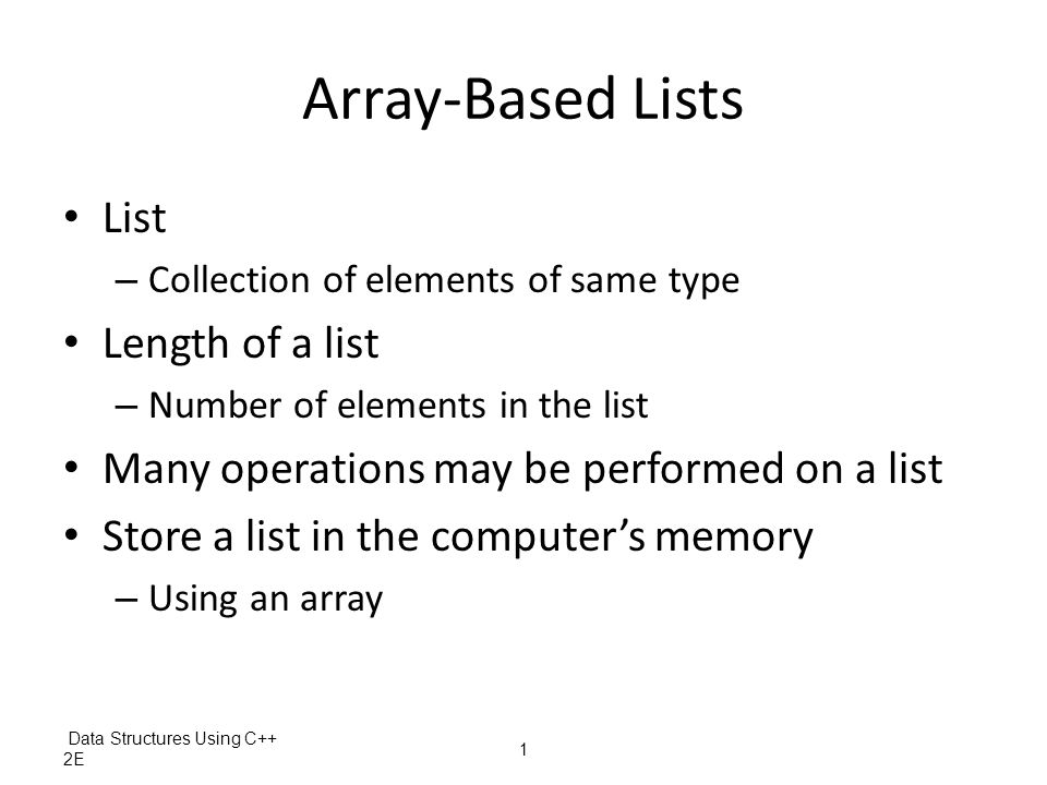 Data Structures Using C++ 2E 2 Array-Based Lists (cont'd.) Three variables needed to maintain and process a list in an array – The array holding the list elements – A variable to store the length of the list Number of list elements currently in the array – A variable to store array size Maximum number of elements that can be stored in the array Desirable to develop generic code – Used to implement any type of list in a program – Make use of templates