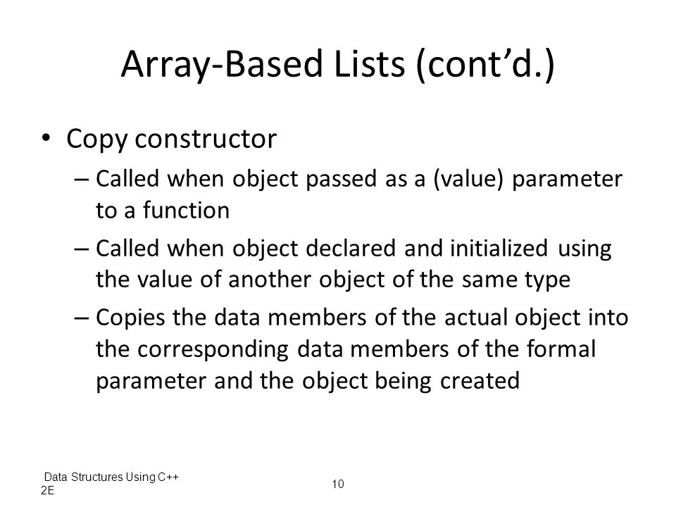 Data Structures Using C++ 2E 10 Array-Based Lists (cont'd.) Copy constructor – Called when object passed as a (value) parameter to a function – Called