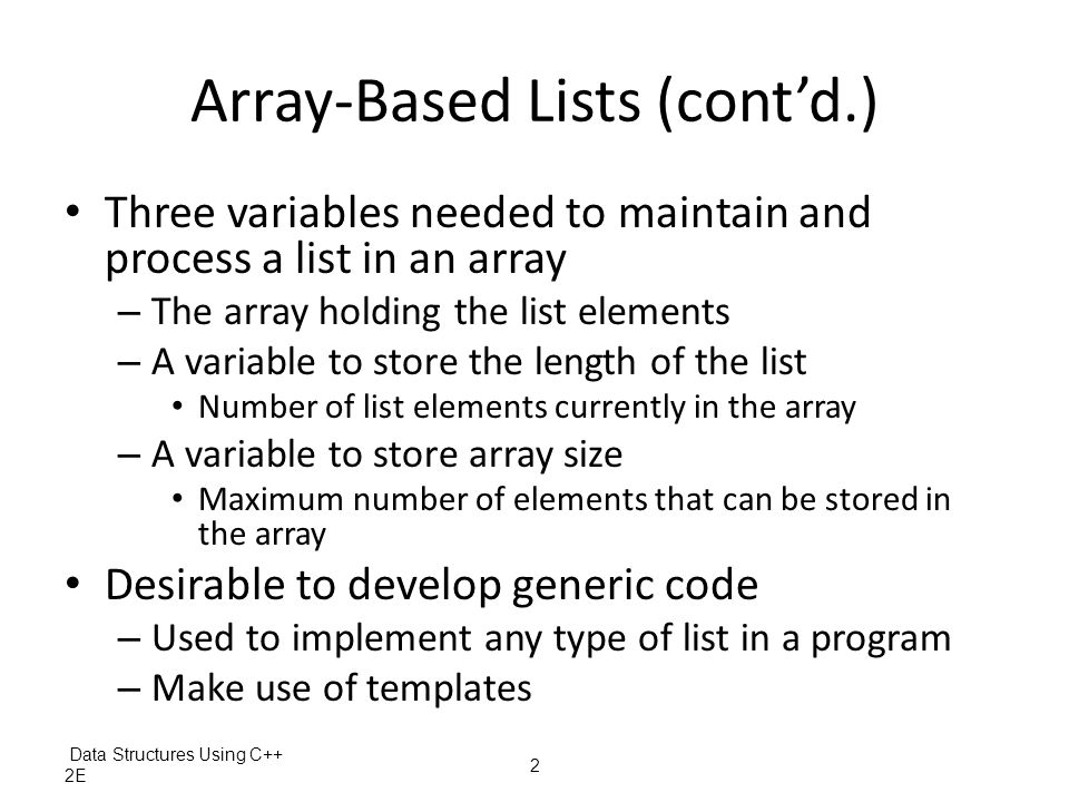 Data Structures Using C++ 2E13 Array-Based Lists (cont'd.) Searching for an element – Linear search example: d etermining if 27 is in the list – Definition of the function template FIGURE 3-32 List of seven elements