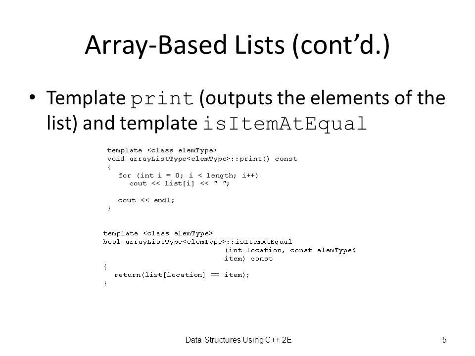 Data Structures Using C++ 2E5 Array-Based Lists (cont'd.) Template print (outputs the elements of the list) and template isItemAtEqual