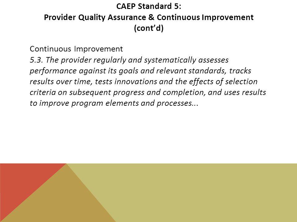 CAEP Standard 5: Provider Quality Assurance & Continuous Improvement (cont'd) Continuous Improvement 5.3.