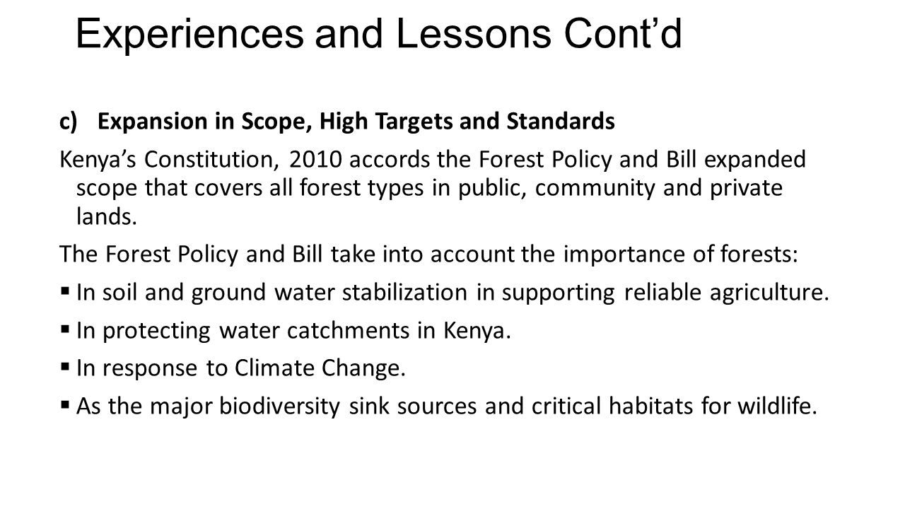 Experiences and Lessons Cont'd c)Expansion in Scope, High Targets and Standards Kenya's Constitution, 2010 accords the Forest Policy and Bill expanded scope that covers all forest types in public, community and private lands.