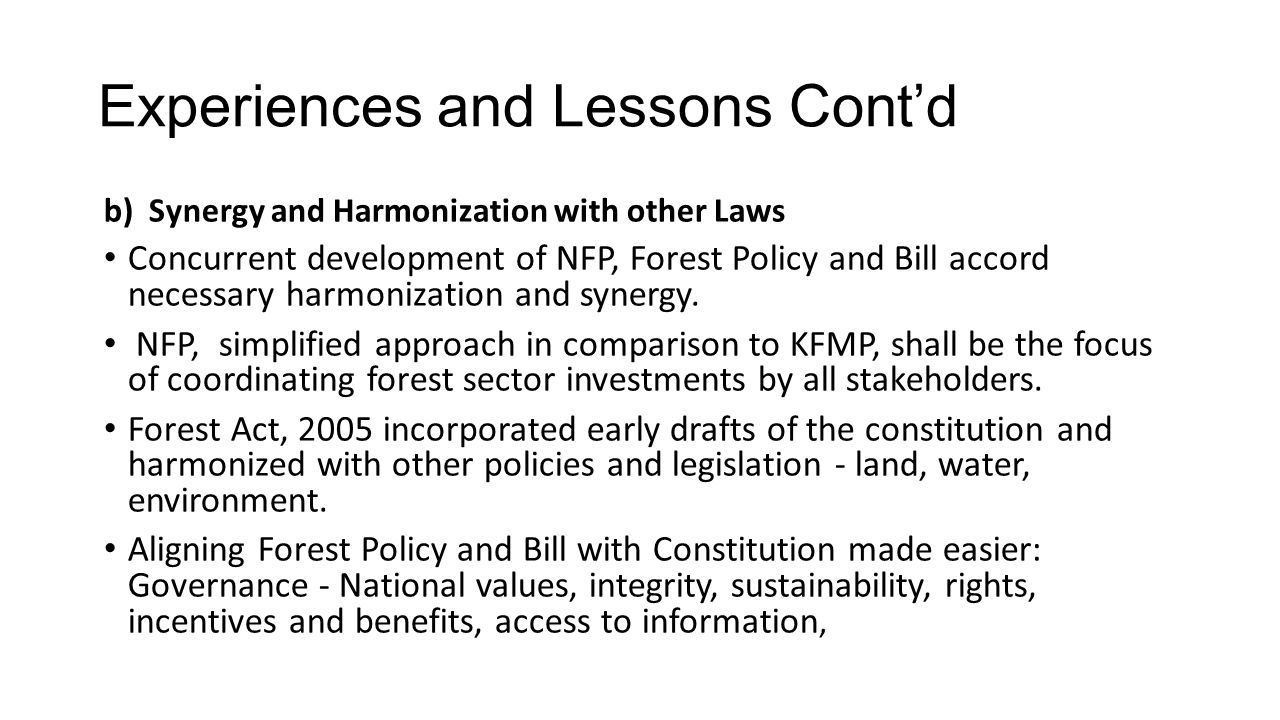 Experiences and Lessons Cont'd b) Synergy and Harmonization with other Laws Concurrent development of NFP, Forest Policy and Bill accord necessary harmonization and synergy.