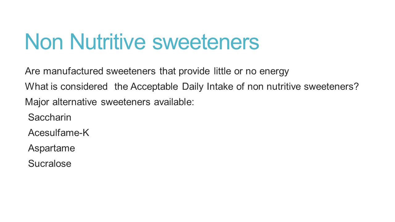 Non Nutritive sweeteners Are manufactured sweeteners that provide little or no energy What is considered the Acceptable Daily Intake of non nutritive sweeteners.