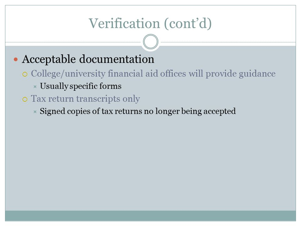 Verification (cont'd) Acceptable documentation  College/university financial aid offices will provide guidance  Usually specific forms  Tax return transcripts only  Signed copies of tax returns no longer being accepted