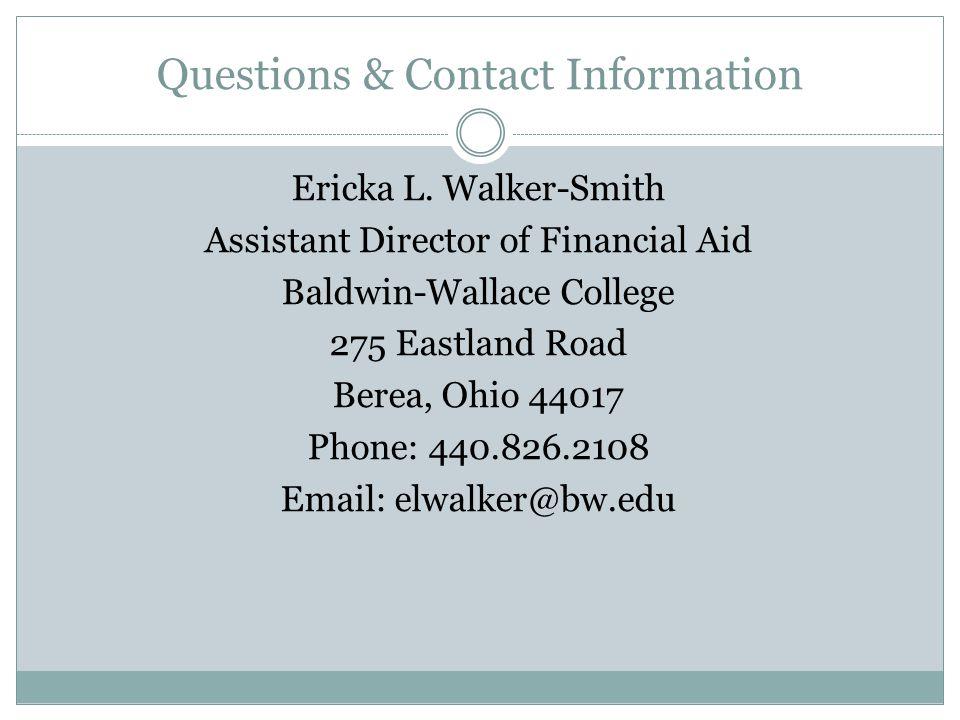 Questions & Contact Information Ericka L. Walker-Smith Assistant Director of Financial Aid Baldwin-Wallace College 275 Eastland Road Berea, Ohio 44017