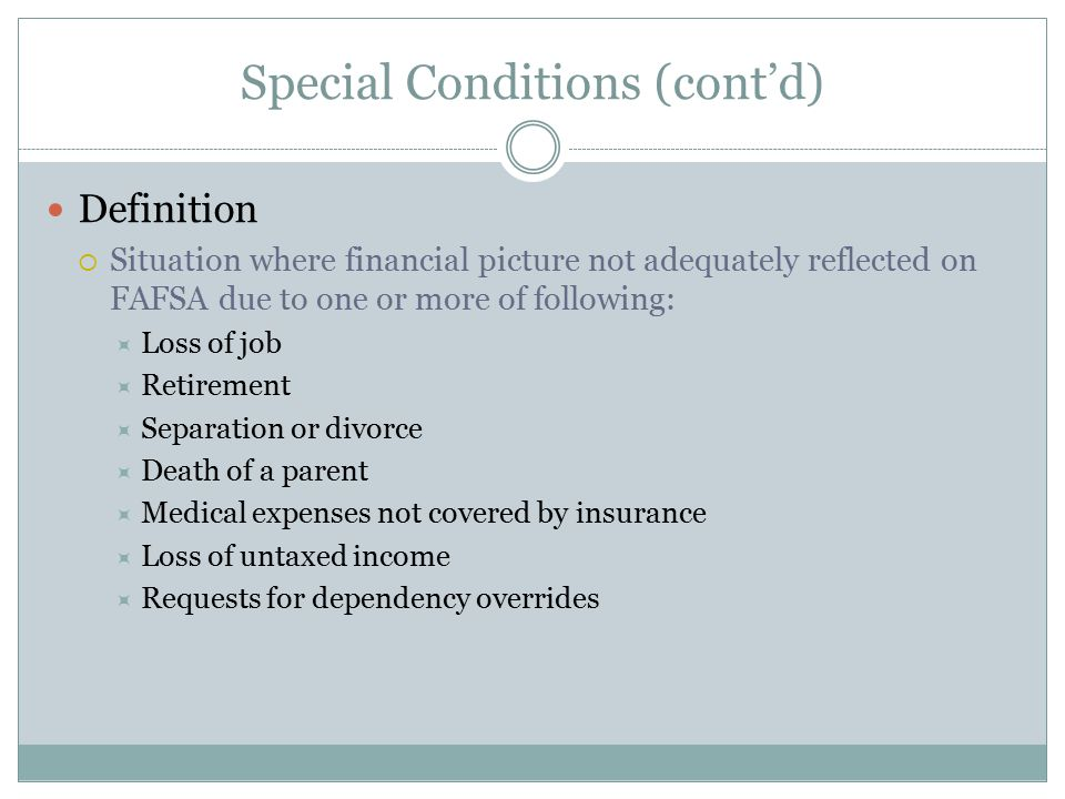 Special Conditions (cont'd) Definition  Situation where financial picture not adequately reflected on FAFSA due to one or more of following:  Loss o