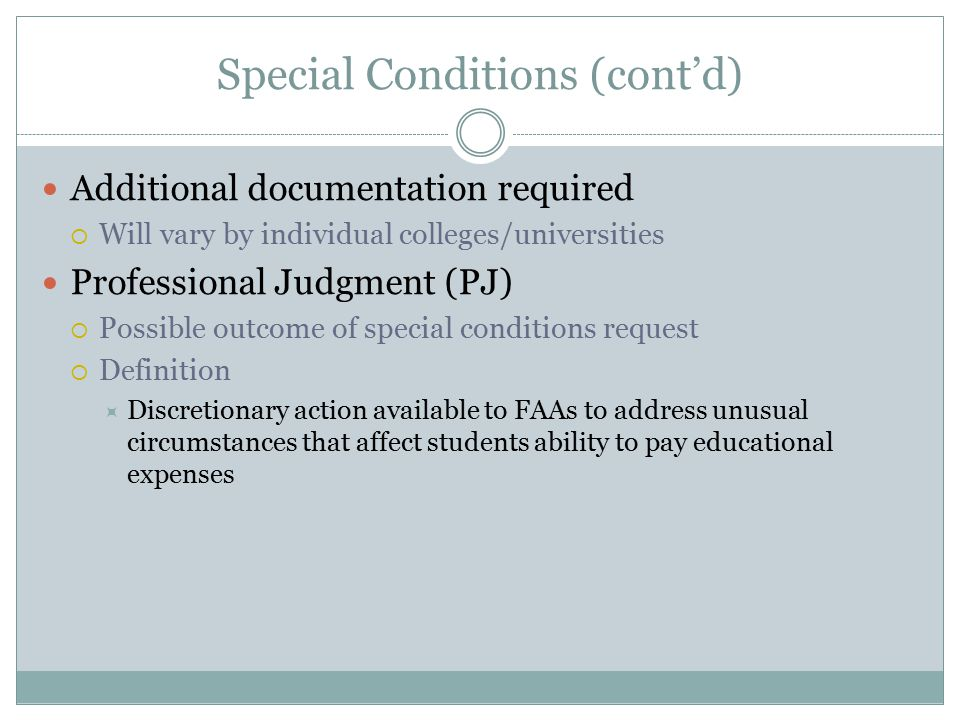 Special Conditions (cont'd) Additional documentation required  Will vary by individual colleges/universities Professional Judgment (PJ)  Possible ou