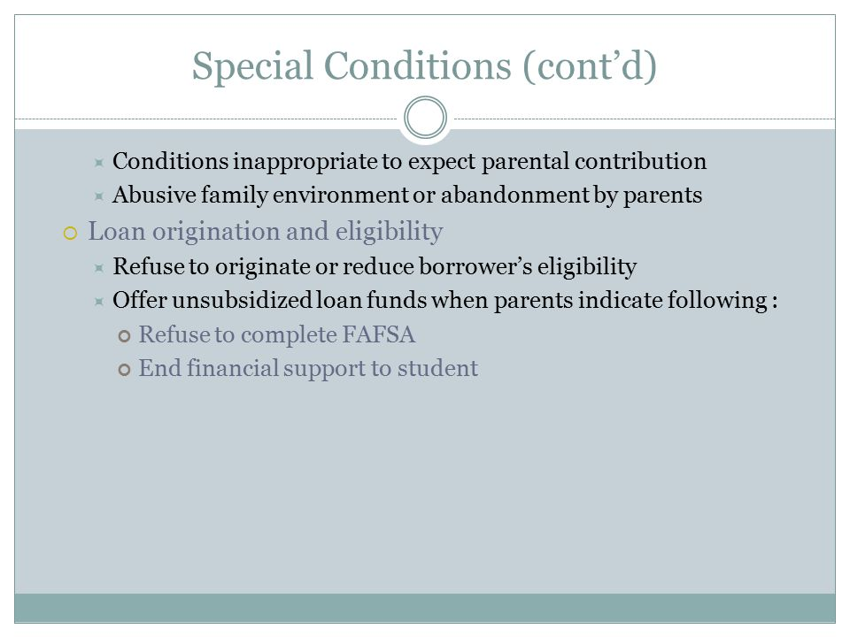 Special Conditions (cont'd)  Conditions inappropriate to expect parental contribution  Abusive family environment or abandonment by parents  Loan origination and eligibility  Refuse to originate or reduce borrower's eligibility  Offer unsubsidized loan funds when parents indicate following : Refuse to complete FAFSA End financial support to student