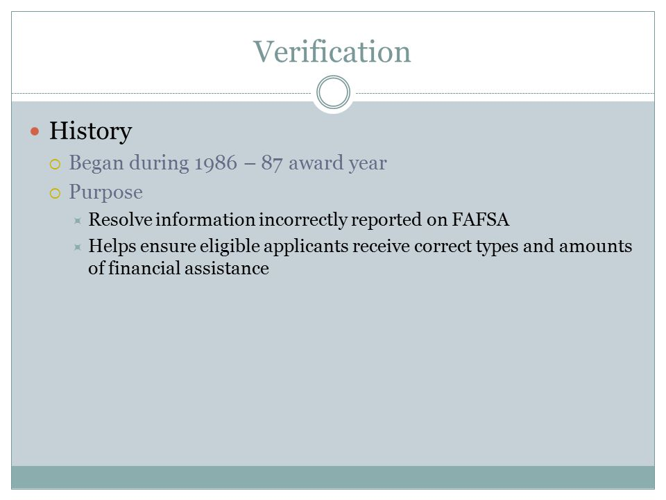 Verification History  Began during 1986 – 87 award year  Purpose  Resolve information incorrectly reported on FAFSA  Helps ensure eligible applicants receive correct types and amounts of financial assistance
