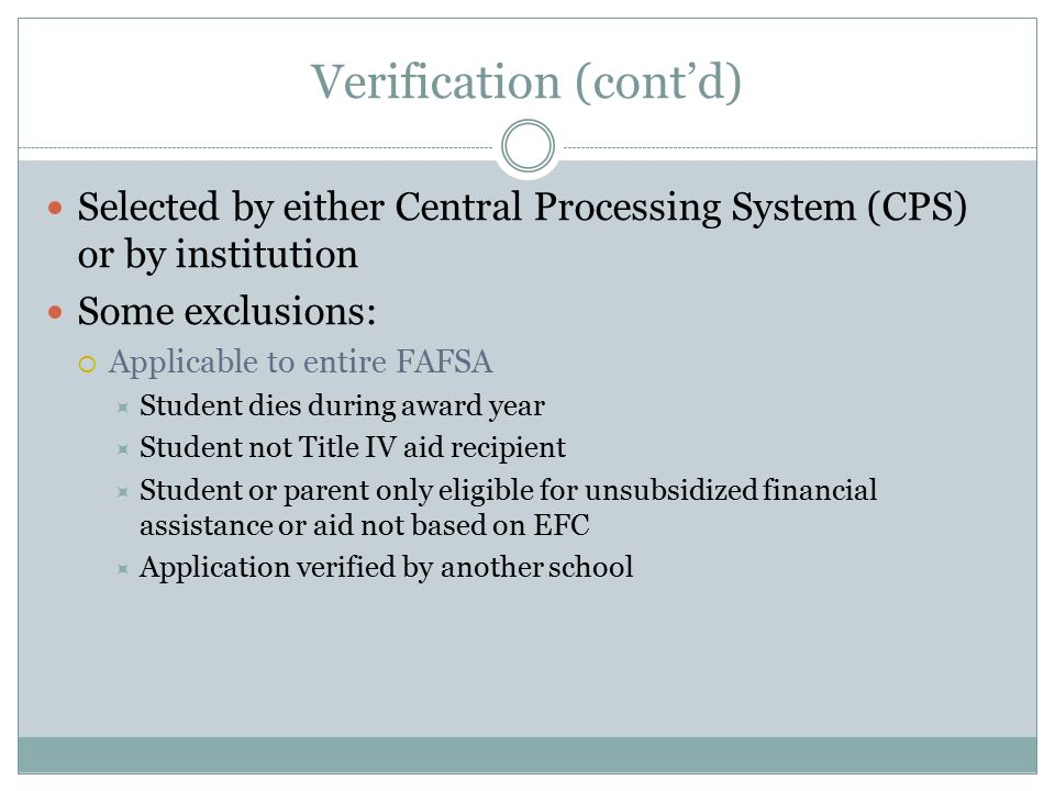 Verification (cont'd) Selected by either Central Processing System (CPS) or by institution Some exclusions:  Applicable to entire FAFSA  Student die