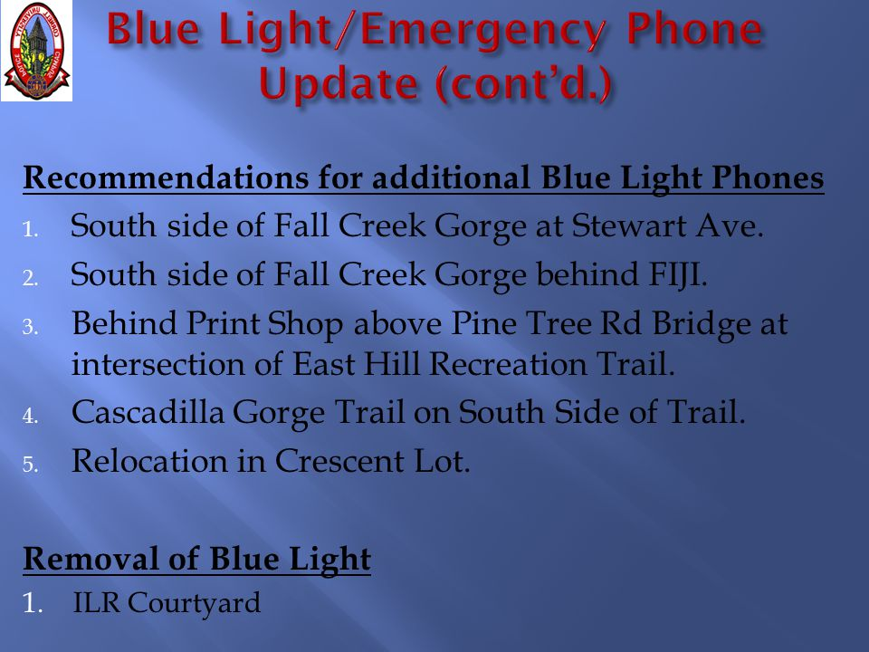 Recommendations for additional Blue Light Phones 1. South side of Fall Creek Gorge at Stewart Ave. 2. South side of Fall Creek Gorge behind FIJI. 3. B